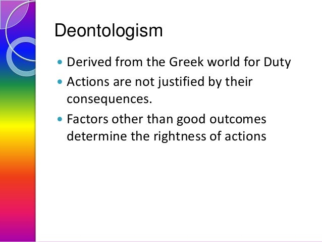 Deontologism Derived from the Greek world for Duty  Actions are not justified by their consequences.  Factors other than...