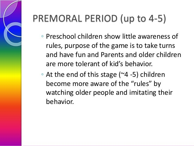 PREMORAL PERIOD (up to 4-5) ◦ Preschool children show little awareness of rules, purpose of the game is to take turns and ...