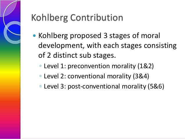 Kohlberg Contribution   Kohlberg proposed 3 stages of moral development, with each stages consisting of 2 distinct sub st...