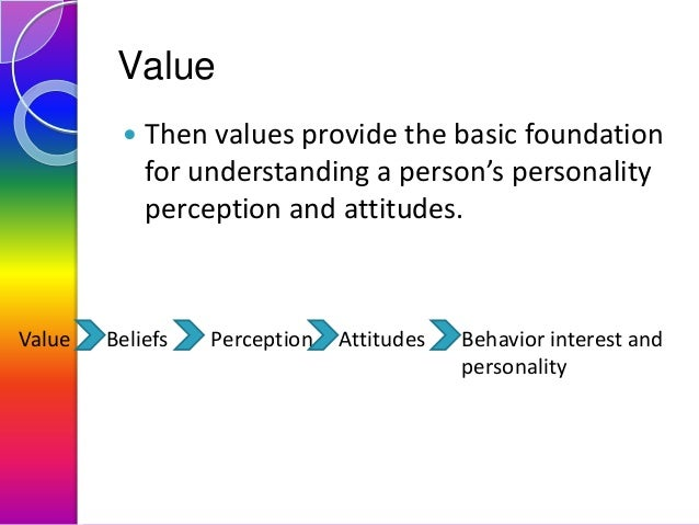Value   Value  Then values provide the basic foundation for understanding a person's personality perception and attitudes...