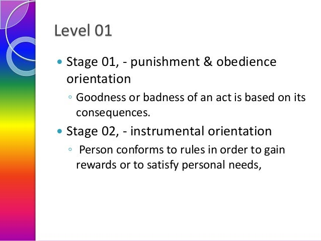 Level 01   Stage 01, - punishment & obedience orientation ◦ Goodness or badness of an act is based on its consequences.  ...