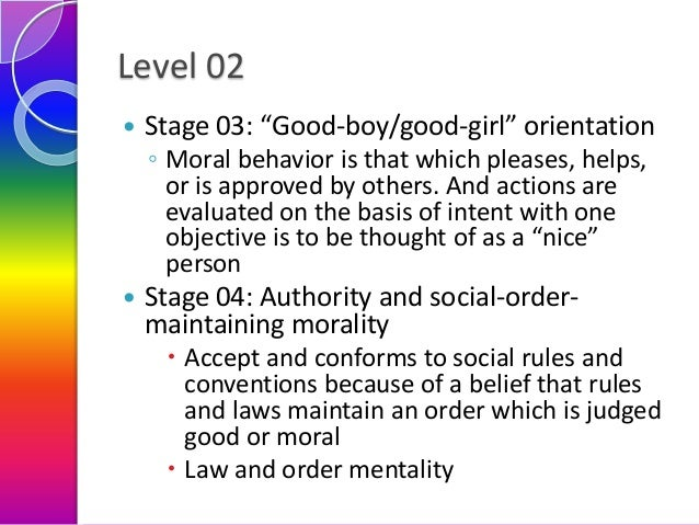 """Level 02   Stage 03: """"Good-boy/good-girl"""" orientation ◦ Moral behavior is that which pleases, helps, or is approved by ot..."""