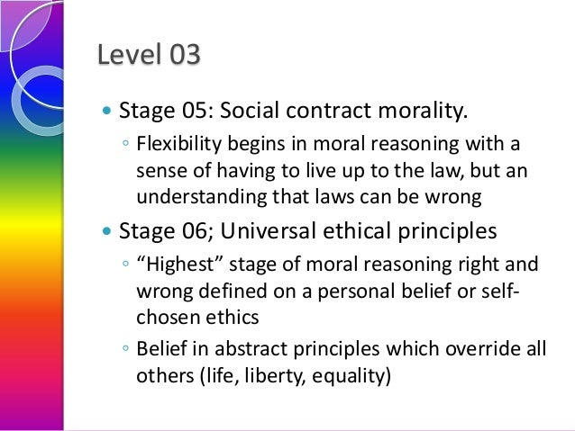 Level 03   Stage 05: Social contract morality. ◦ Flexibility begins in moral reasoning with a sense of having to live up ...