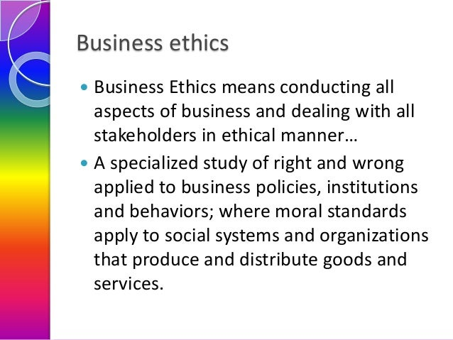 Business ethics Business Ethics means conducting all aspects of business and dealing with all stakeholders in ethical mann...
