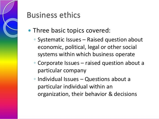 Business ethics   Three basic topics covered: ◦ Systematic Issues – Raised question about economic, political, legal or o...