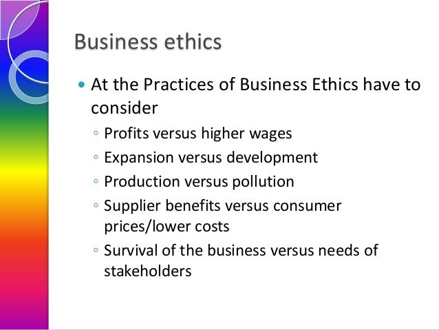 Business ethics   At the Practices of Business Ethics have to consider ◦ ◦ ◦ ◦  Profits versus higher wages Expansion ver...