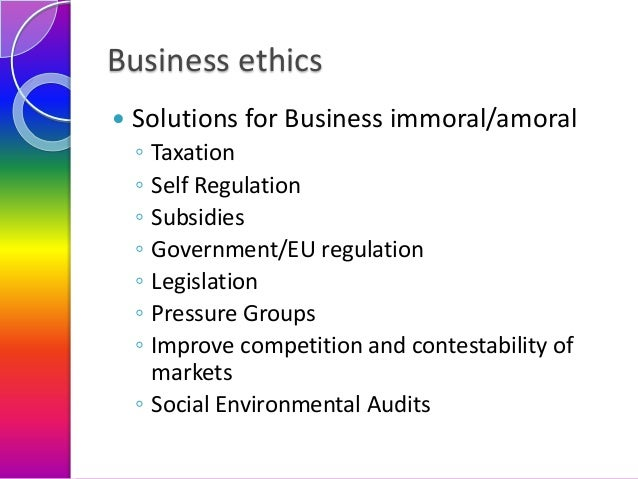 Business ethics   Solutions for Business immoral/amoral ◦ ◦ ◦ ◦ ◦ ◦ ◦  Taxation Self Regulation Subsidies Government/EU r...