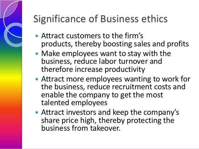 Significance of Business ethics Attract customers to the firm's products, thereby boosting sales and profits  Make employ...