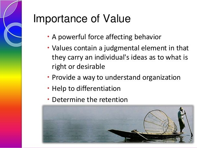 Importance of Value  A powerful force affecting behavior  Values contain a judgmental element in that they carry an indi...