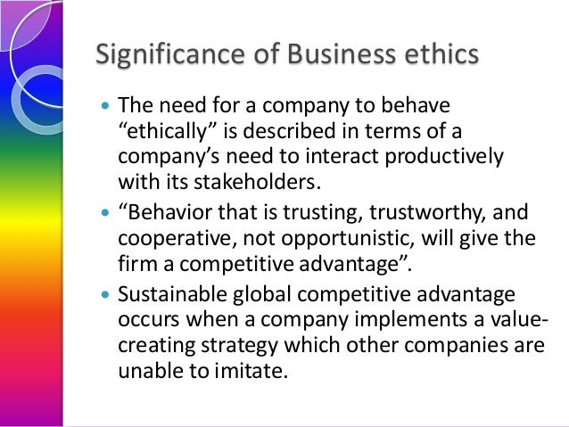 """Significance of Business ethics       The need for a company to behave """"ethically"""" is described in terms of a company's..."""