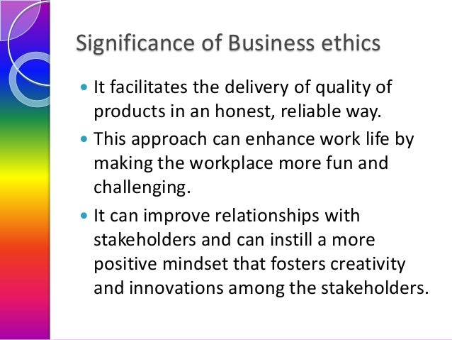 Significance of Business ethics It facilitates the delivery of quality of products in an honest, reliable way.  This appr...