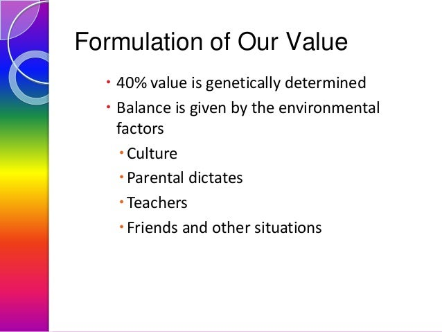 Formulation of Our Value  40% value is genetically determined  Balance is given by the environmental factors  Culture ...