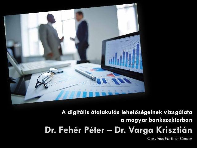 A digitális átalakulás lehetőségeinek vizsgálata a magyar bankszektorban Dr. Fehér Péter – Dr. Varga Krisztián Corvinus Fi...