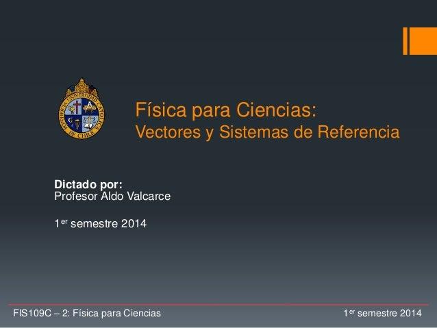 Física para Ciencias: Vectores y Sistemas de Referencia Dictado por: Profesor Aldo Valcarce 1er semestre 2014 FIS109C – 2:...