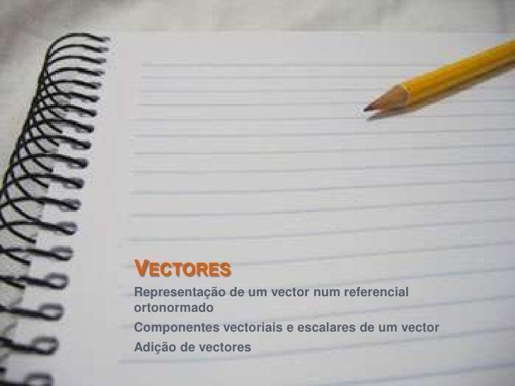 Vectores<br />Representação de um vector num referencial ortonormado<br />Componentes vectoriais e escalares de um vector<...