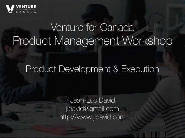 Venture for Canada Product Management Workshop Jean-Luc David jldavid@gmail.com http://www.jldavid.com Product Developmen...