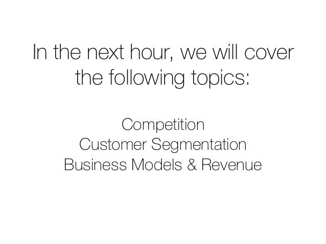In the next hour, we will cover the following topics: Competition Customer Segmentation Business Models & Revenue