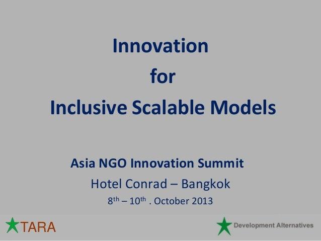 Innovation for Inclusive Scalable Models Asia NGO Innovation Summit Hotel Conrad – Bangkok 8th – 10th . October 2013  TARA