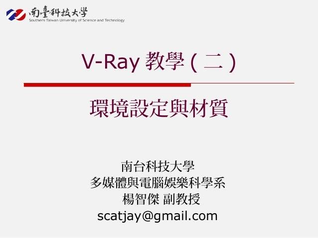 南台科技大學 多媒體與電腦娛樂科學系 楊智傑 副教授 scatjay@gmail.com V-Ray 教學 ( 二 ) 環境設定與材質
