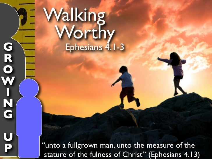 "Walking     WorthyG          Ephesians 4.1-3ROWINGU    ""unto a fullgrown man, unto the measure of theP    stature of the f..."