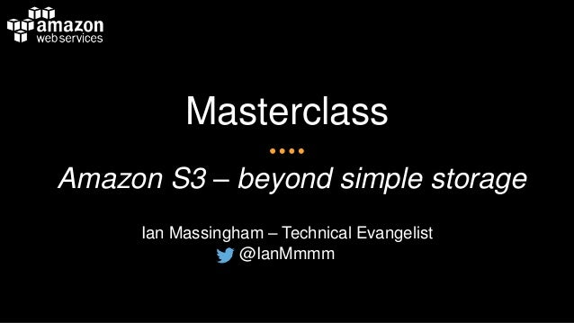Masterclass Amazon S3 – beyond simple storage Ian Massingham – Technical Evangelist @IanMmmm