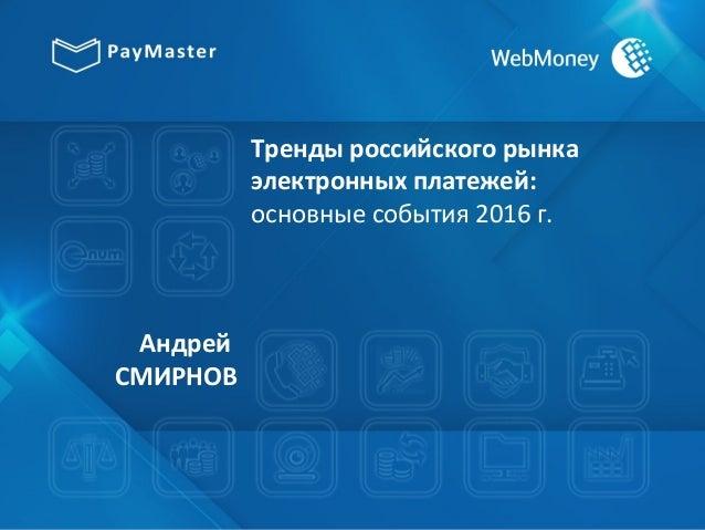 Тренды российского рынка электронных платежей: основные события 2016 г. Андрей СМИРНОВ