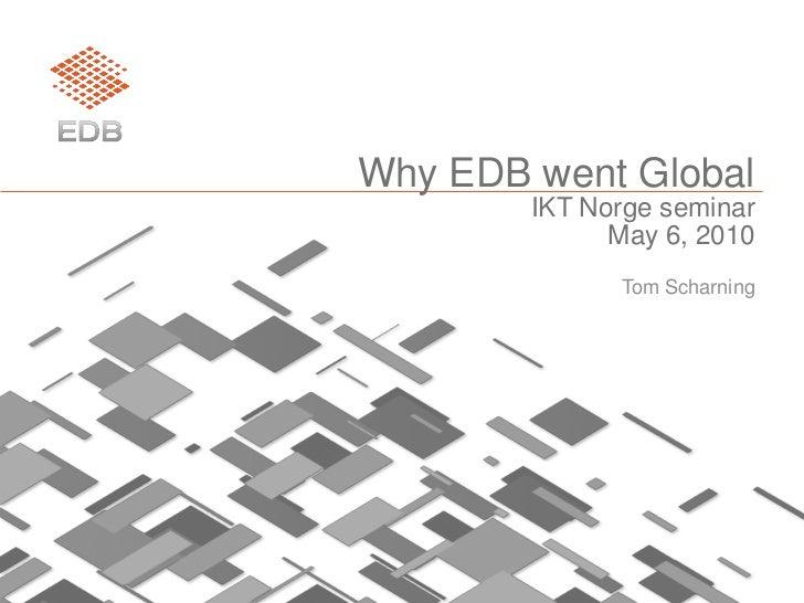 Why EDB went Global         IKT Norge seminar               May 6, 2010               Tom Scharning