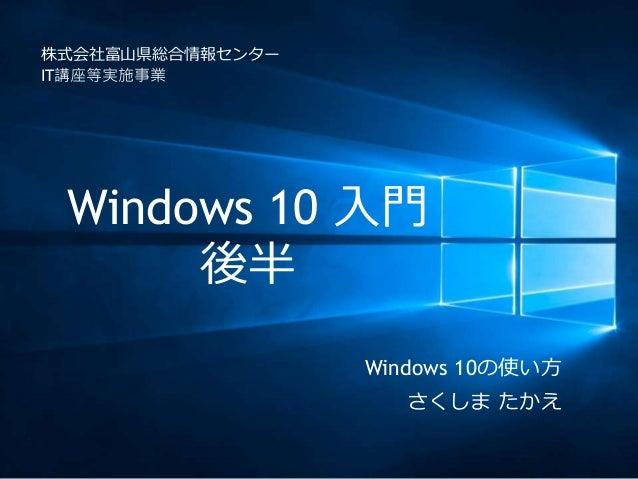 Windows 10 入門 後半 株式会社富山県総合情報センター IT講座等実施事業 Windows 10の使い方 さくしま たかえ