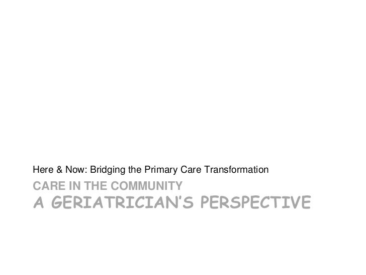Here & Now: Bridging the Primary Care TransformationCARE IN THE COMMUNITYA GERIATRICIAN'S PERSPECTIVE