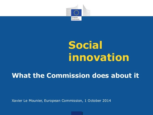 Social  innovation  What the Commission does about it  Xavier Le Mounier, European Commission, 1 October 2014