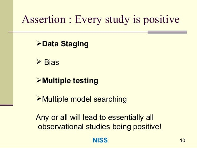 Assertion : Every study is positive Data Staging  Bias Multiple testing Multiple model searching Any or all will lead ...