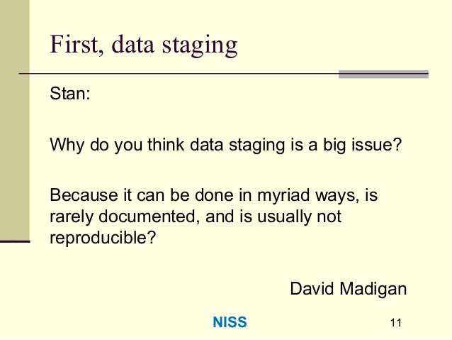 11 First, data staging Stan: Why do you think data staging is a big issue? Because it can be done in myriad ways, is rarel...