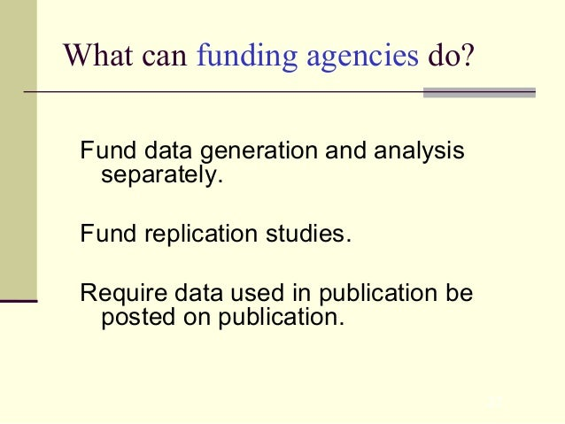 27 What can funding agencies do? Fund data generation and analysis separately. Fund replication studies. Require data used...