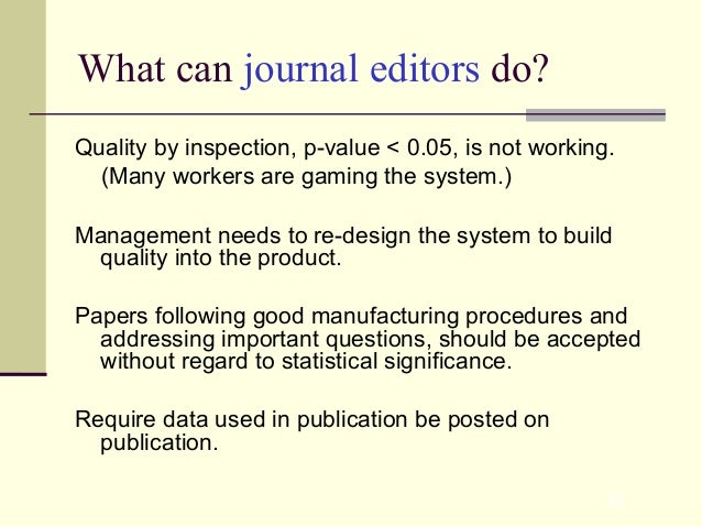 28 What can journal editors do? Quality by inspection, p-value < 0.05, is not working. (Many workers are gaming the system...