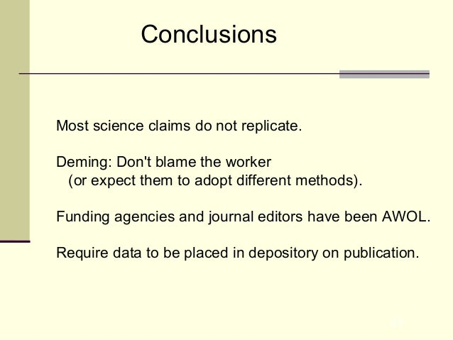 31 Conclusions Most science claims do not replicate. Deming: Don't blame the worker (or expect them to adopt different met...