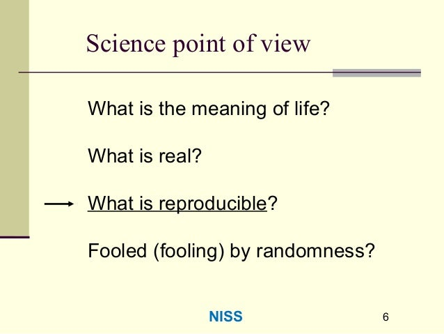 66 Science point of view What is the meaning of life? What is real? What is reproducible? Fooled (fooling) by randomness? ...