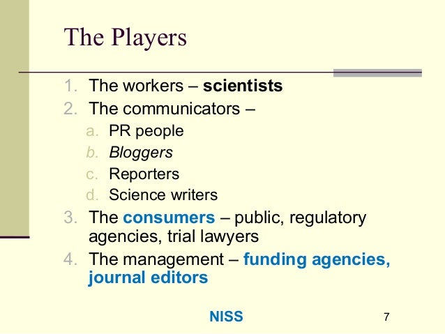 77 The Players 1. The workers – scientists 2. The communicators – a. PR people b. Bloggers c. Reporters d. Science writers...