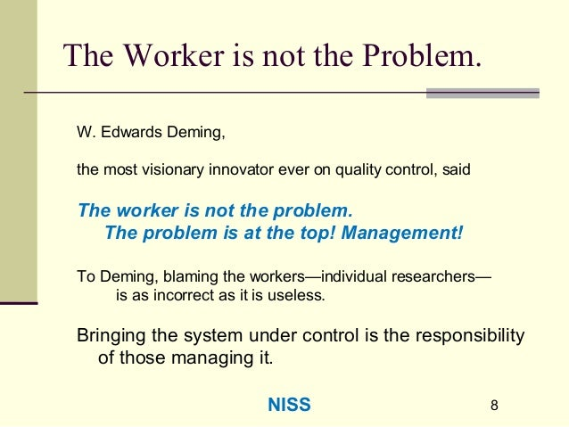 88 The Worker is not the Problem. W. Edwards Deming, the most visionary innovator ever on quality control, said The worker...