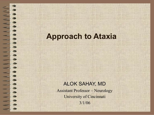 Approach to Ataxia ALOK SAHAY, MD Assistant Professor – Neurology University of Cincinnati 3/1/06