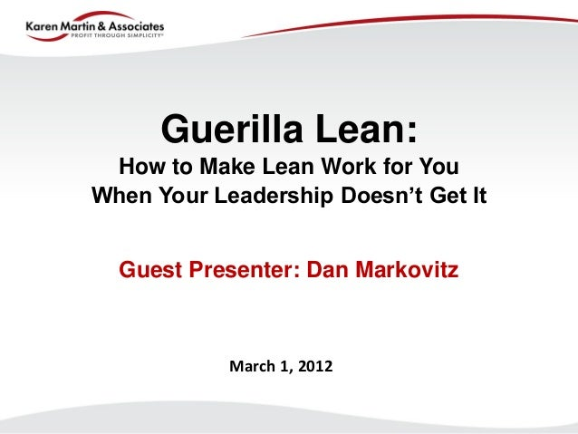 Guerilla Lean: How to Make Lean Work for You When Your Leadership Doesn't Get It  Guest Presenter: Dan Markovitz  March 1,...