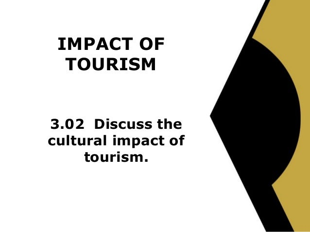 IMPACT OF  TOURISM3.02 Discuss thecultural impact of     tourism.