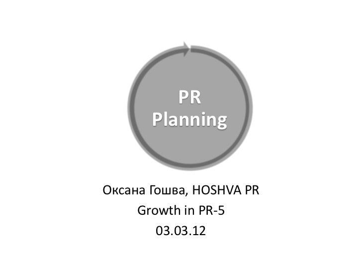 PR            Planning Оксана Гошва, HOSHVA PR      Growth in PR-‐5            03.03.12