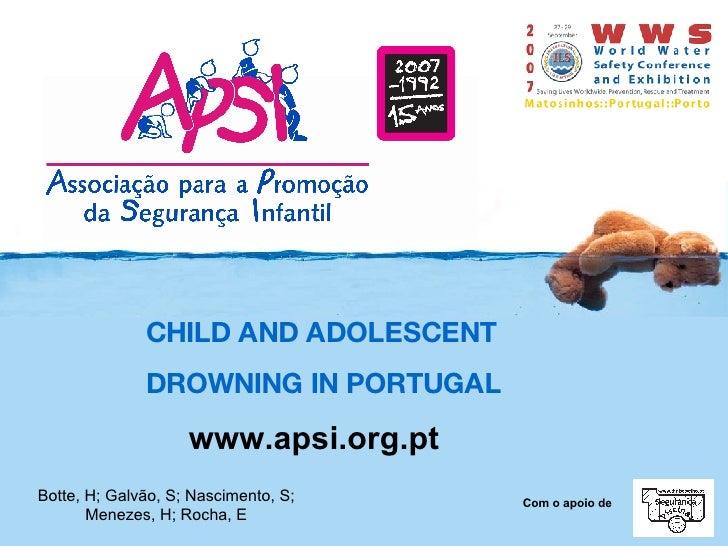 CHILD AND ADOLESCENT  DROWNING IN PORTUGAL www.apsi.org.pt Botte, H; Galvão, S; Nascimento, S; Menezes, H; Rocha, E  Com o...