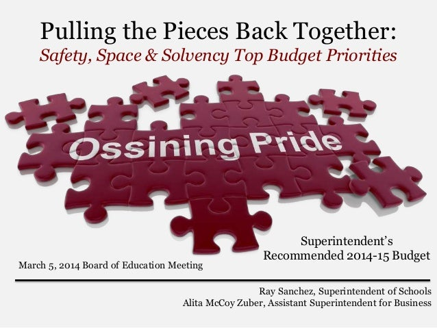 Pulling the Pieces Back Together: Safety, Space & Solvency Top Budget Priorities  March 5, 2014 Board of Education Meeting...