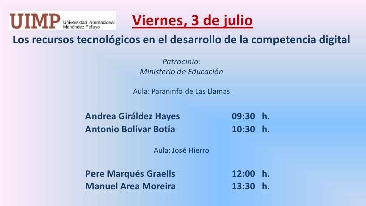 Viernes, 3 de julio<br />Los recursos tecnológicos en el desarrollo de la competencia digital  <br />Patrocinio: <br />Mi...