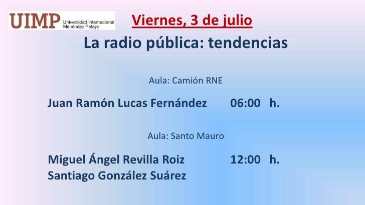 Viernes, 3 de julio<br />La radio pública: tendencias  <br /><br />Aula: Camión RNE<br />Juan Ramón Lucas Fernández06:0...