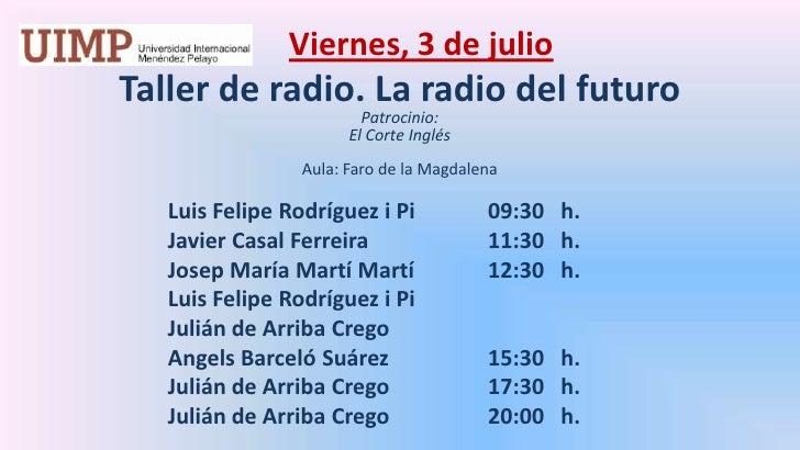 Viernes, 3 de julio<br />Taller de radio. La radio del futuro  <br />Patrocinio: <br />El Corte Inglés<br /><br />Aula: ...