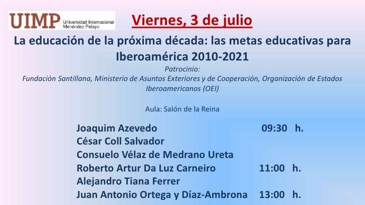 Viernes, 3 de julio<br />La educación de la próxima década: las metas educativas para Iberoamérica 2010-2021 <br />Patroc...