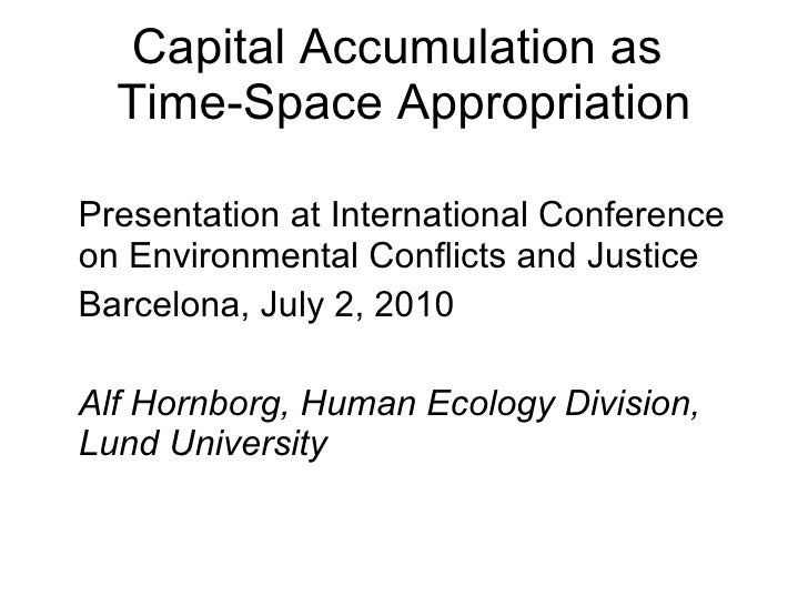 Capital Accumulation as  Time-Space Appropriation <ul><li>Presentation at International Conference on Environmental Confli...