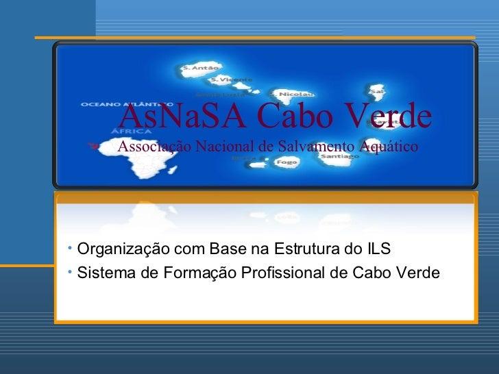 AsNaSA Cabo Verde Associação Nacional de Salvamento Aquático <ul><li>Organização com Base na Estrutura do ILS </li></ul><u...
